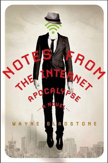 Notes from the Internet Apocalypse - A Novel ebook by Wayne Gladstone