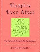 Happily Ever After - The Fairy-tale Formula for Lasting Love ebook by Wendy Paris