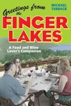 Greetings from the Finger Lakes - A Food and Wine Lover's Companion ebook by Michael Turback