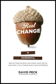 Real Change Is Incremental - Reflections on What We Know, What We Do and How Little Things Make a Big Difference ebook by David Peck,Rupen Das