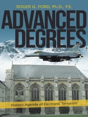 Advanced Degrees - Hidden Agenda of Electronic Terrorism ebook by Roger G. Ford, Ph.D., P.E.