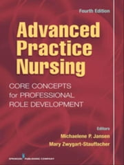 Advanced Practice Nursing: Core Concepts for Professional Role Development, Fourth Edition ebook by Jansen, Michalene, Dr.,...