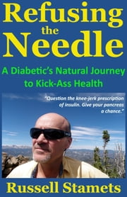 Refusing The Needle: A Diabetic's Natural Journey To Kick-Ass Health ebook by Russell Stamets