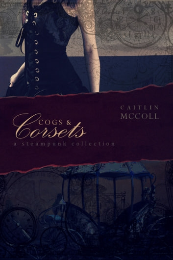 Cogs and Corsets: A Steampunk Collection vol. 1 ebook by Caitlin McColl