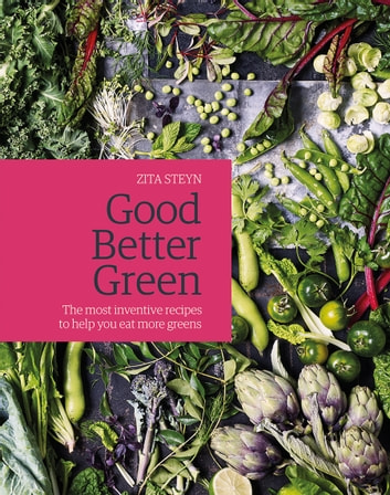 Good Better Green - The most inventive recipes to help you eat more greens ebook by Steyn,Zita