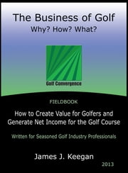 The Business of Golf—Why? How? What? - How to Create Value for Golfers and Generate Net Income for the Golf Course ebook by James J. Keegan