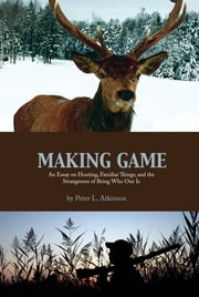 Making Game: An Essay on Hunting, Familiar Things, and the Strangeness of Being Who One Is ebook by Peter L. Atkinson
