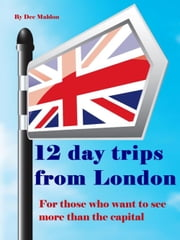 Twelve Day Trips from London - For those who want to see more than the capital ebook by Dee Maldon