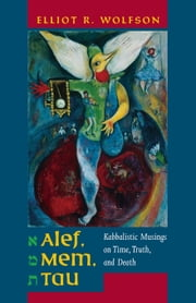 Alef, Mem, Tau: Kabbalistic Musings on Time, Truth, and Death ebook by Wolfson, Elliot