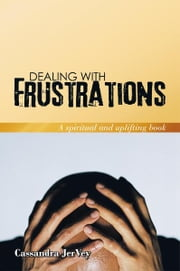 Dealing With Frustrations - A spiritual and uplifting book ebook by Cassandra JerVey