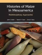 Histories of Maize in Mesoamerica ebook by John Staller,Robert Tykot,Bruce Benz