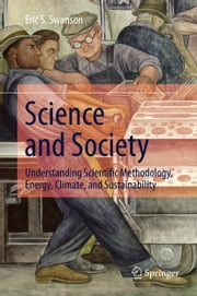 Science and Society - Understanding Scientific Methodology, Energy, Climate, and Sustainability ebook by Eric S. Swanson