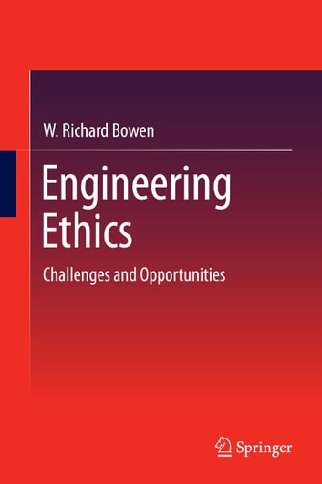 Engineering Ethics - Challenges and Opportunities ebook by W. Richard Bowen