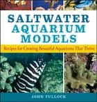 Saltwater Aquarium Models - Recipes for Creating Beautiful Aquariums That Thrive ebook by John H. Tullock