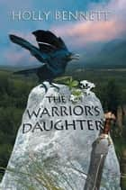 The Warrior's Daughter ebook by Holly Bennett