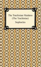 The Trachinian Maidens (The Trachiniae) ebook by Sophocles