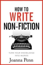How To Write Non-Fiction - Turn Your Knowledge Into Words ebook by Joanna Penn