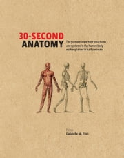 30-Second Anatomy: The 50 most important structures and systems in the human body each explained in under half a minute ebook by Gabrielle M. Finn