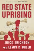 Red State Uprising - How to Take Back America ebook by Erick Erickson, Lew Uhler
