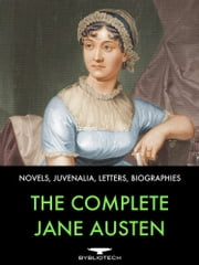 The Complete Jane Austen - Novels, Juvenalia, Letters and Biographies ebook by Jane Austen
