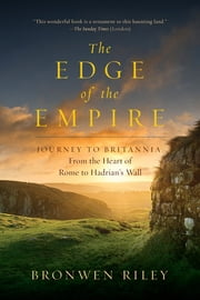 The Edge of the Empire: A Journey to Britannia: From the Heart of Rome to Hadrian's Wall ebook by Bronwen Riley