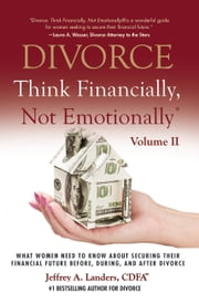 DIVORCE: Think Financially, Not Emotionally® Volume II: - What Women Need To Know About Securing Their Financial Future Before, During, and After Divorce ebook by Jeffrey Landers