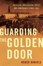 Guarding the Golden Door - American Immigration Policy and Immigrants since 1882 ebook by Roger Daniels