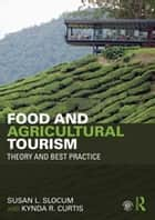 Food and Agricultural Tourism - Theory and Best Practice ebook by Kynda R. Curtis, Susan L. Slocum