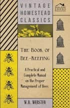 The Book of Bee-Keeping - A Practical and Complete Manual on the Proper Management of Bees ebook by W. B. Webster