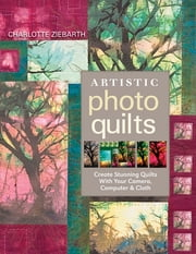 Artistic Photo Quilts - Create Stunning Quilts with Your Camera, Computer & Cloth ebook by Charlotte Ziebarth