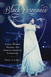 Black Resonance - Iconic Women Singers and African American Literature ebook by Emily J. Lordi
