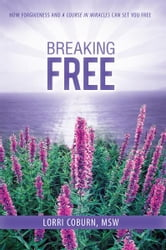 Breaking Free - How Forgiveness and A Course in Miracles Can Set You Free ebook by Lorri Coburn