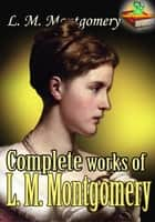 Complete works of L. M. Montgomery ( 22 Works ) - (By Anne of Green Gables's Author) ebook by L. M. Montgomery