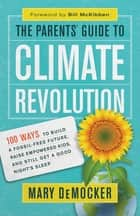 The Parents' Guide to Climate Revolution - 100 Ways to Build a Fossil-Free Future, Raise Empowered Kids, and Still Get a Good Night's Sleep ebook by Mary DeMocker, Bill McKibben