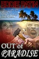 Out of Paradise - A Short Story of Zombie Fantasy Fiction from the Tropics - Forgotten Tales from the Realms of Primoria - Forgotten Tales from the Realms of Primoria, #1 ebook by Eddie Patin