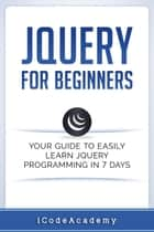 jQuery For Beginners: Your Guide To Easily Learn jQuery Programming in 7 days ebook by iCodeAcademy