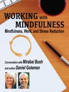 Working with Mindfulness: Mindfulness, Work, and Stress Reduction ebook by Mirabai Bush, Jeremy Hunter