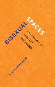 Bisexual Spaces - A Geography of Sexuality and Gender ebook by Clare Hemmings