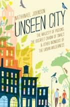 Unseen City - The Majesty of Pigeons, the Discreet Charm of Snails & Other Wonders of the Urban Wilderness eBook by Nathanael Johnson