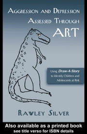 Aggression and Depression Assessed Through Art: Using Draw-A-Story to Identify Children and Adolescents at Risk ebook by Silver, Rawley