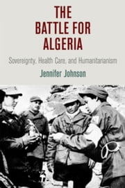 The Battle for Algeria: Sovereignty, Health Care, and Humanitarianism ebook by Johnson, Jennifer