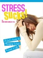 Stress Sucks! - A Girl's Guide to Managing School, Friends & Life ebook by Roni Cohen-Sandler