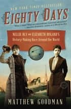 Eighty Days - Nellie Bly and Elizabeth Bisland's History-Making Race Around the World ebook by Matthew Goodman