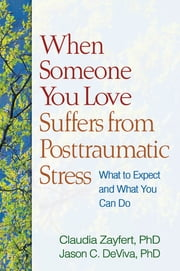 When Someone You Love Suffers from Posttraumatic Stress - What to Expect and What You Can Do ebook by Claudia Zayfert, PhD,Jason C. DeViva, PhD