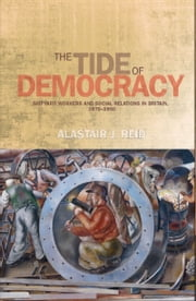 The Tide of Democracy - Shipyard Workers and Social Relations in Britain, 1870-1950 ebook by Alastair J. Reid
