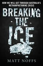 Breaking the Ice - How We Will Get Through Australia's Methamphetamine Crisis ebook by Matt Noffs