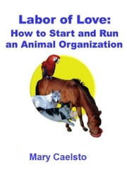 Labor of Love: How To Start And Run An Animal Organization ebook by Mary Caelsto