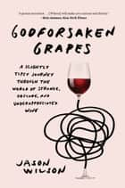 Godforsaken Grapes - A Slightly Tipsy Journey through the World of Strange, Obscure, and Underappreciated Wine ebook by Jason Wilson