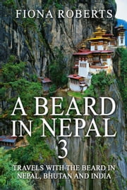 A Beard In Nepal 3. Travels with the Beard in Nepal, Bhutan and India ebook by Fiona Roberts