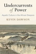 Undercurrents of Power - Aquatic Culture in the African Diaspora ebook by Kevin Dawson